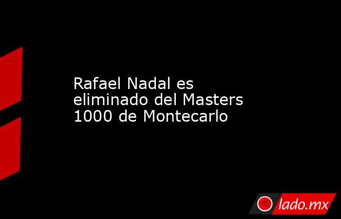 Rafael Nadal es eliminado del Masters 1000 de Montecarlo. Noticias en tiempo real