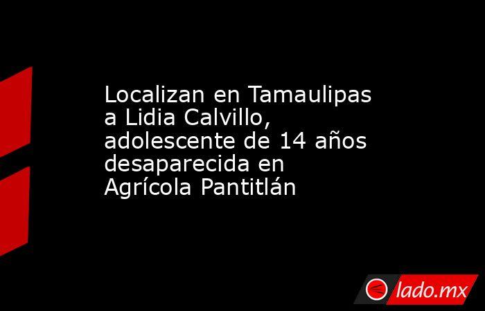 Localizan en Tamaulipas a Lidia Calvillo, adolescente de 14 años desaparecida en Agrícola Pantitlán. Noticias en tiempo real