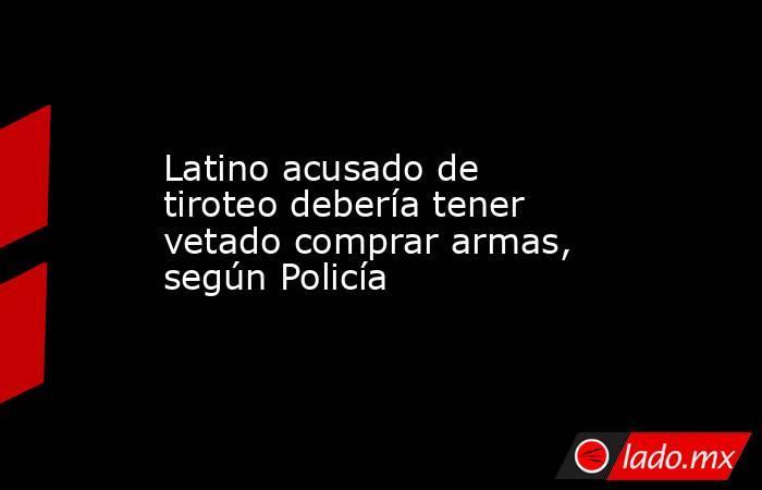 Latino acusado de tiroteo debería tener vetado comprar armas, según Policía. Noticias en tiempo real