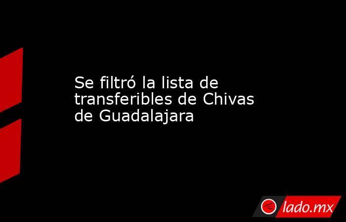 Se filtró la lista de transferibles de Chivas de Guadalajara. Noticias en tiempo real