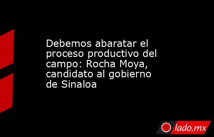 Debemos abaratar el proceso productivo del campo: Rocha Moya, candidato al gobierno de Sinaloa. Noticias en tiempo real