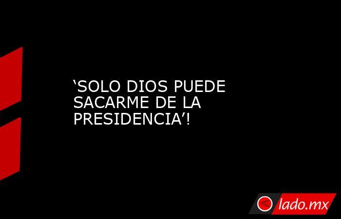 'SOLO DIOS PUEDE SACARME DE LA PRESIDENCIA'!. Noticias en tiempo real