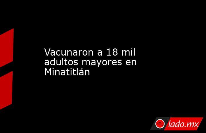 Vacunaron a 18 mil adultos mayores en Minatitlán. Noticias en tiempo real