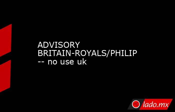 ADVISORY BRITAIN-ROYALS/PHILIP -- no use uk. Noticias en tiempo real