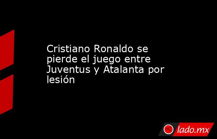 Cristiano Ronaldo se pierde el juego entre Juventus y Atalanta por lesión. Noticias en tiempo real