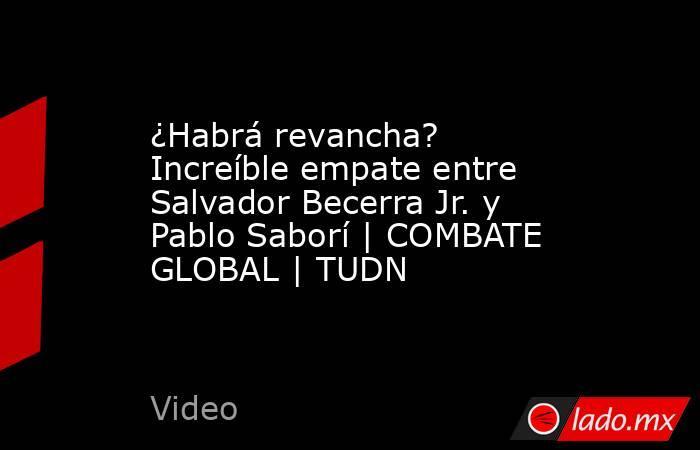 ¿Habrá revancha? Increíble empate entre Salvador Becerra Jr. y Pablo Saborí | COMBATE GLOBAL | TUDN. Noticias en tiempo real