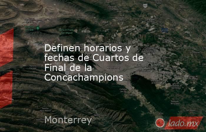 Definen horarios y fechas de Cuartos de Final de la Concachampions. Noticias en tiempo real