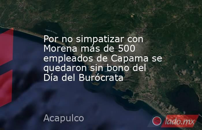 Por no simpatizar con Morena más de 500 empleados de Capama se quedaron sin bono del Día del Burócrata. Noticias en tiempo real