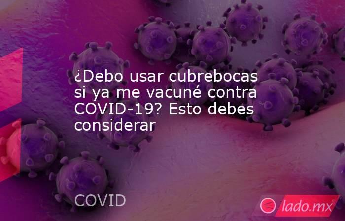 ¿Debo usar cubrebocas si ya me vacuné contra COVID-19? Esto debes considerar. Noticias en tiempo real
