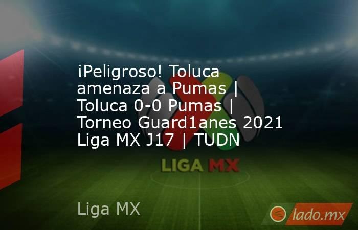 ¡Peligroso! Toluca amenaza a Pumas | Toluca 0-0 Pumas | Torneo Guard1anes 2021 Liga MX J17 | TUDN. Noticias en tiempo real