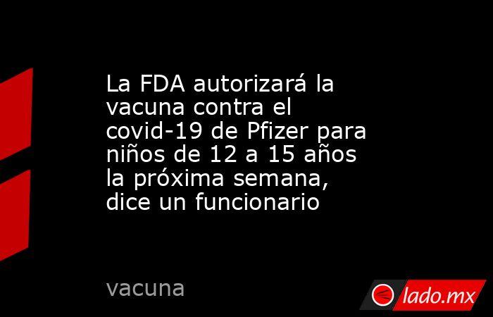 La FDA autorizará la vacuna contra el covid-19 de Pfizer para niños de 12 a 15 años la próxima semana, dice un funcionario. Noticias en tiempo real