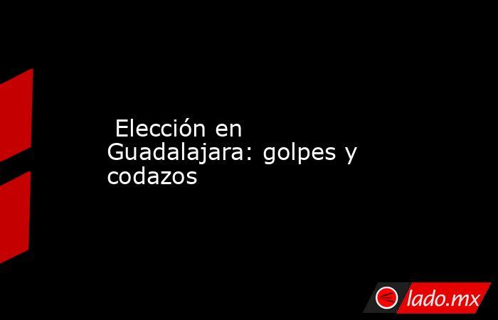 Elección en Guadalajara: golpes y codazos. Noticias en tiempo real