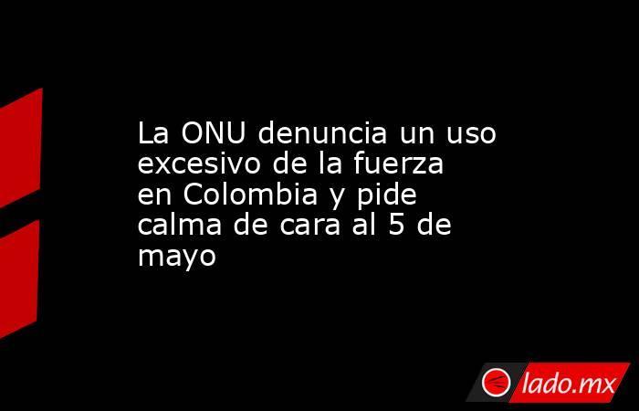 La ONU denuncia un uso excesivo de la fuerza en Colombia y pide calma de cara al 5 de mayo. Noticias en tiempo real
