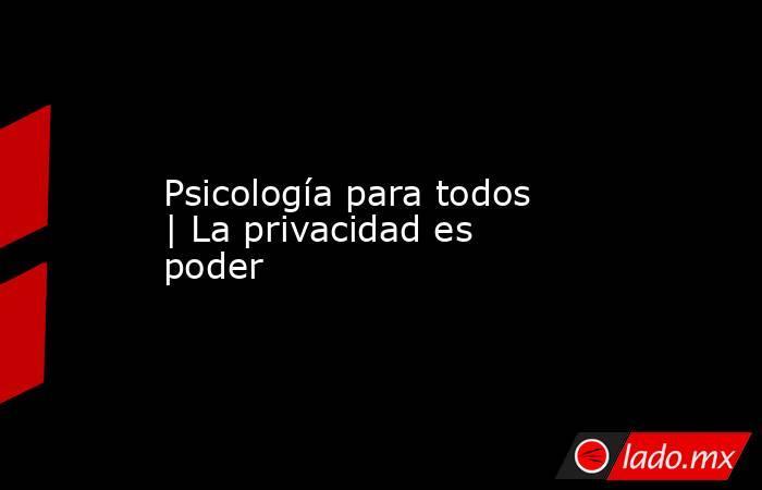 Psicología para todos | La privacidad es poder. Noticias en tiempo real
