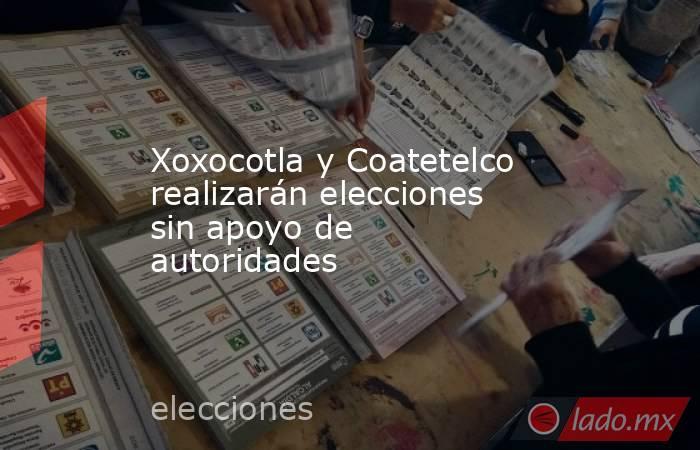 Xoxocotla y Coatetelco realizarán elecciones sin apoyo de autoridades. Noticias en tiempo real