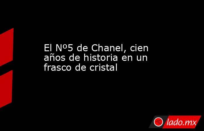 El Nº5 de Chanel, cien años de historia en un frasco de cristal. Noticias en tiempo real