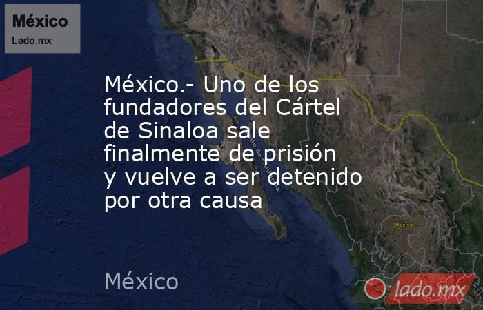 México.- Uno de los fundadores del Cártel de Sinaloa sale finalmente de prisión y vuelve a ser detenido por otra causa. Noticias en tiempo real