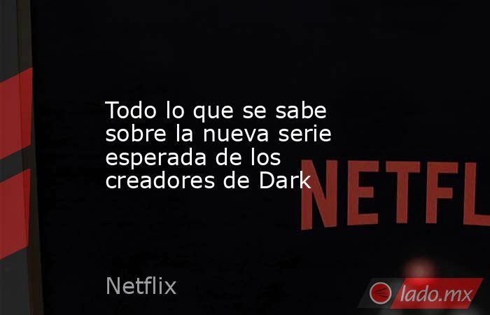 Todo lo que se sabe sobre la nueva serie esperada de los creadores de Dark. Noticias en tiempo real