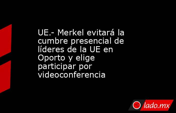 UE.- Merkel evitará la cumbre presencial de líderes de la UE en Oporto y elige participar por videoconferencia. Noticias en tiempo real