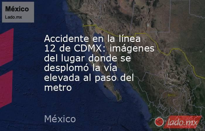 Accidente en la línea 12 de CDMX: imágenes del lugar donde se desplomó la vía elevada al paso del metro. Noticias en tiempo real