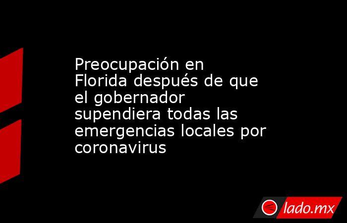 Preocupación en Florida después de que el gobernador supendiera todas las emergencias locales por coronavirus. Noticias en tiempo real
