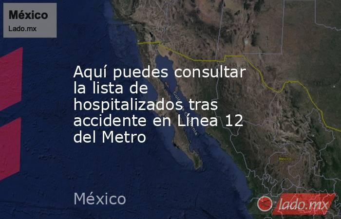 Aquí puedes consultar la lista de hospitalizados tras accidente en Línea 12 del Metro. Noticias en tiempo real