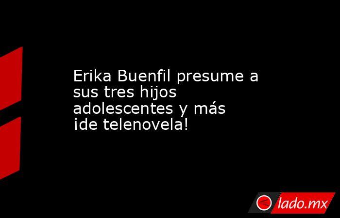 Erika Buenfil presume a sus tres hijos adolescentes y más ¡de telenovela!. Noticias en tiempo real