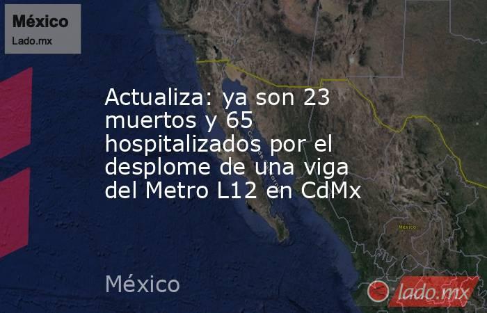 Actualiza: ya son 23 muertos y 65 hospitalizados por el desplome de una viga del Metro L12 en CdMx. Noticias en tiempo real