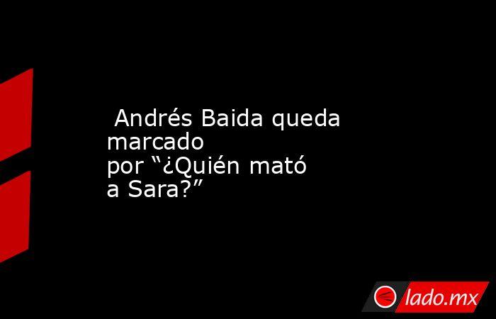 """Andrés Baida queda marcado por""""¿Quién mató a Sara?"""". Noticias en tiempo real"""