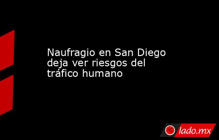 Naufragio en San Diego deja ver riesgos del tráfico humano. Noticias en tiempo real