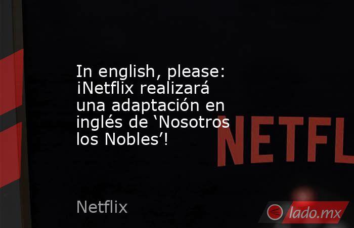 In english, please: ¡Netflix realizará una adaptación en inglés de 'Nosotros los Nobles'!. Noticias en tiempo real