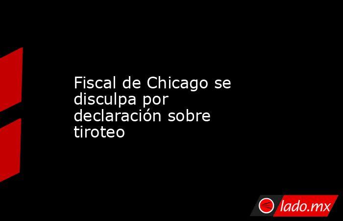 Fiscal de Chicago se disculpa por declaración sobre tiroteo. Noticias en tiempo real