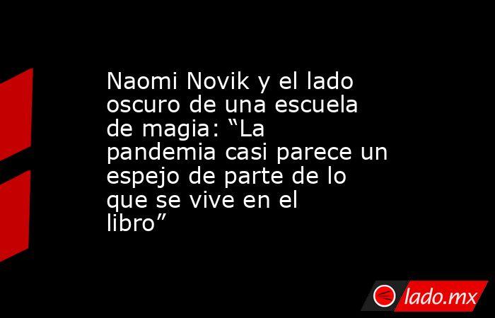 """Naomi Novik y el lado oscuro de una escuela de magia: """"La pandemia casi parece un espejo de parte de lo que se vive en el libro"""". Noticias en tiempo real"""
