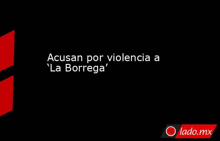 Acusan por violencia a 'La Borrega'. Noticias en tiempo real
