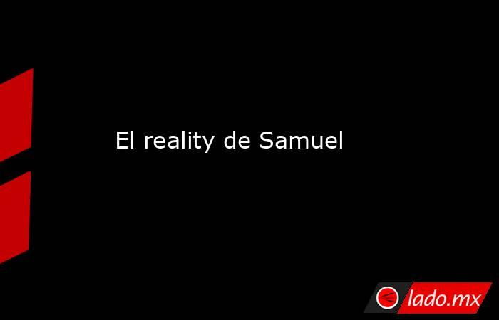 El reality de Samuel. Noticias en tiempo real
