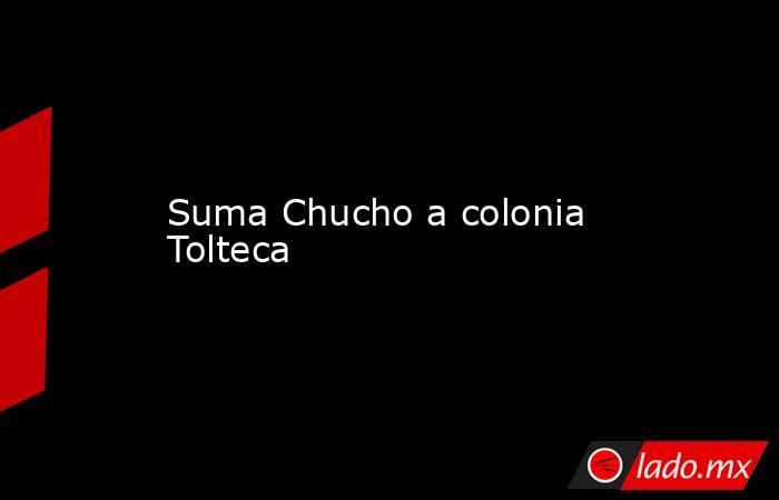 Suma Chucho a colonia Tolteca. Noticias en tiempo real