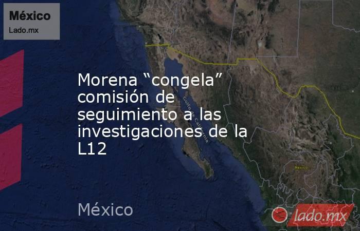 """Morena """"congela"""" comisión de seguimiento a las investigaciones de la L12. Noticias en tiempo real"""
