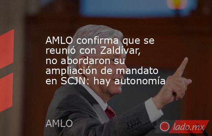 AMLO confirma que se reunió con Zaldívar, no abordaron su ampliación de mandato en SCJN: hay autonomía. Noticias en tiempo real