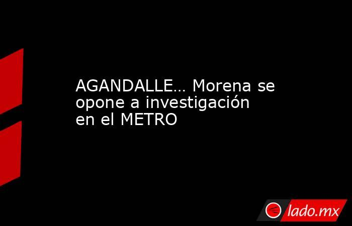 AGANDALLE… Morena se opone a investigación en el METRO. Noticias en tiempo real