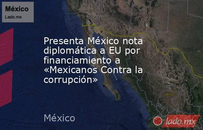 Presenta México nota diplomática a EU por financiamiento a «Mexicanos Contra la corrupción». Noticias en tiempo real