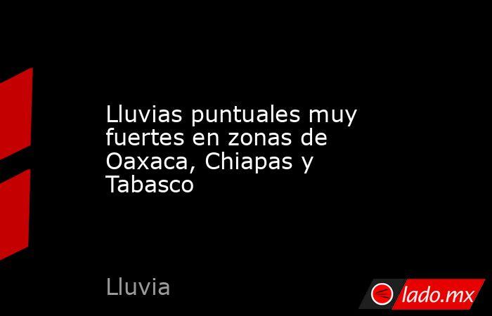 Lluvias puntuales muy fuertes en zonas de Oaxaca, Chiapas y Tabasco. Noticias en tiempo real