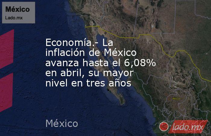 Economía.- La inflación de México avanza hasta el 6,08% en abril, su mayor nivel en tres años. Noticias en tiempo real