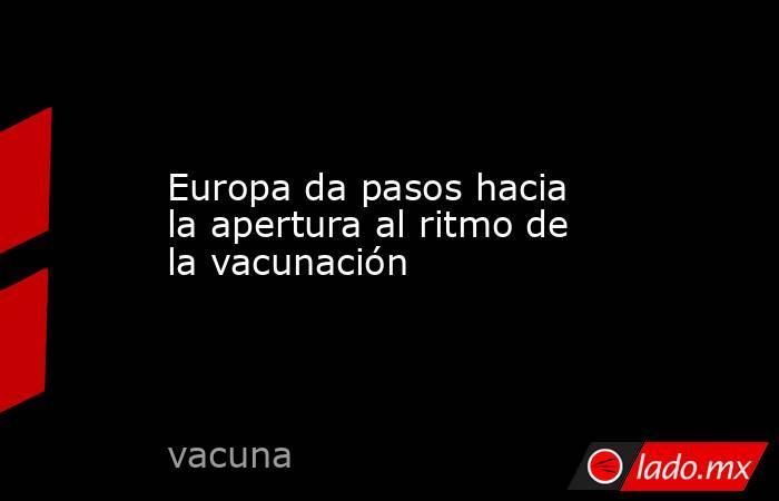 Europa da pasos hacia la apertura al ritmo de la vacunación. Noticias en tiempo real