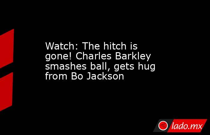 Watch: The hitch is gone! Charles Barkley smashes ball, gets hug from Bo Jackson. Noticias en tiempo real