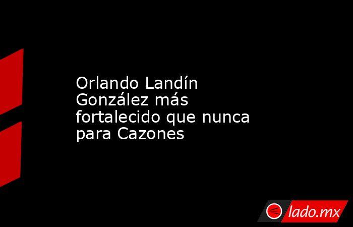 Orlando Landín González más fortalecido que nunca para Cazones. Noticias en tiempo real