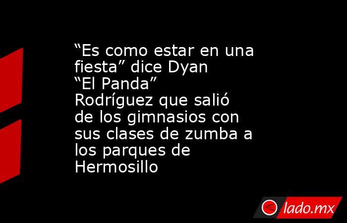 """""""Es como estar en una fiesta"""" dice Dyan """"El Panda"""" Rodríguez que salió de los gimnasios con sus clases de zumba a los parques de Hermosillo. Noticias en tiempo real"""