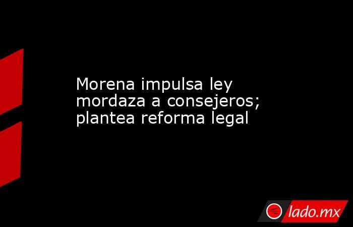 Morena impulsa ley mordaza a consejeros; plantea reforma legal. Noticias en tiempo real