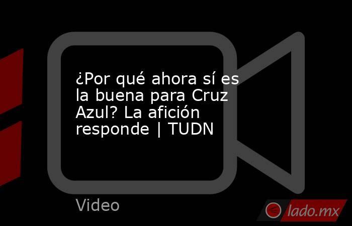 ¿Por qué ahora sí es la buena para Cruz Azul? La afición responde | TUDN. Noticias en tiempo real