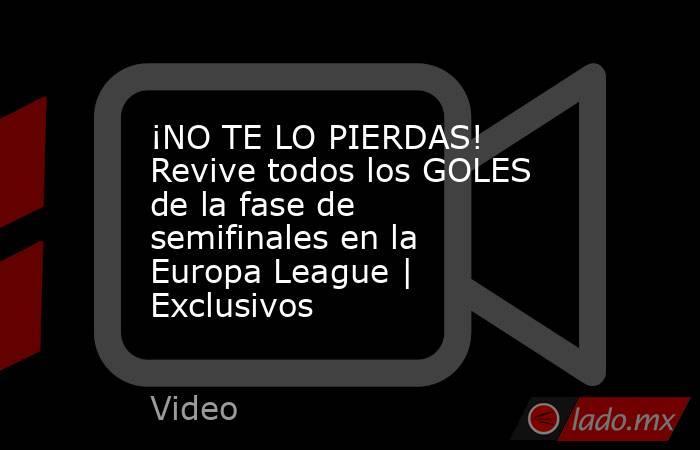 ¡NO TE LO PIERDAS! Revive todos los GOLES de la fase de semifinales en la Europa League | Exclusivos. Noticias en tiempo real