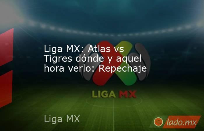 Liga MX: Atlas vs Tigres dónde y aquel hora verlo: Repechaje. Noticias en tiempo real